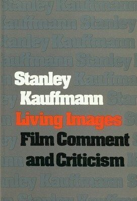 Stanley Kauffmann, Living Images: Film Comment and Criticism (1975)
